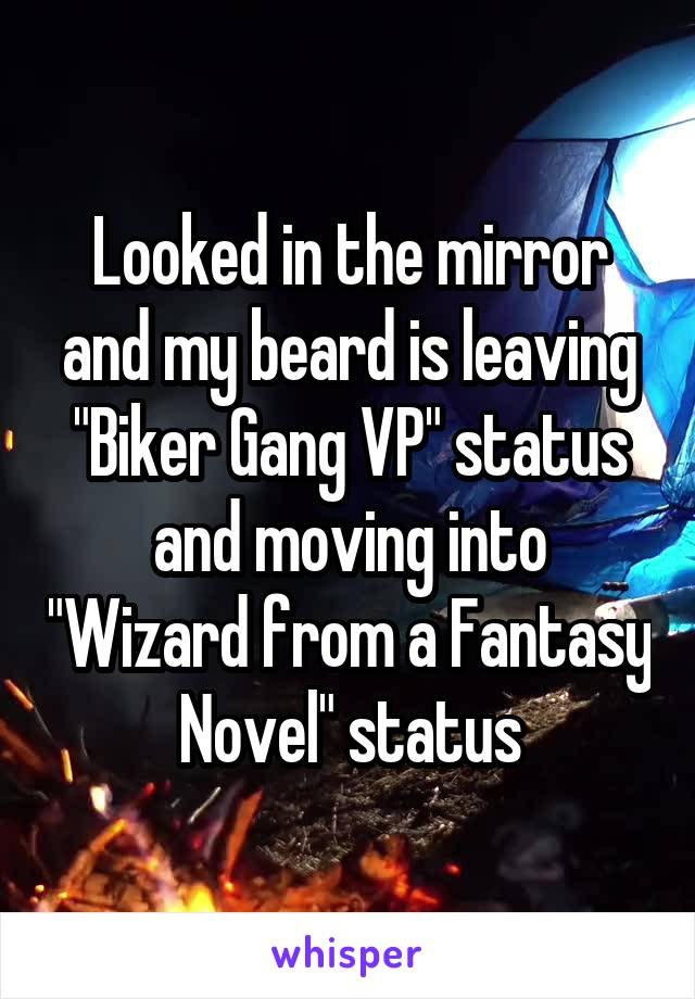 "Looked in the mirror and my beard is leaving ""Biker Gang VP"" status and moving into ""Wizard from a Fantasy Novel"" status"