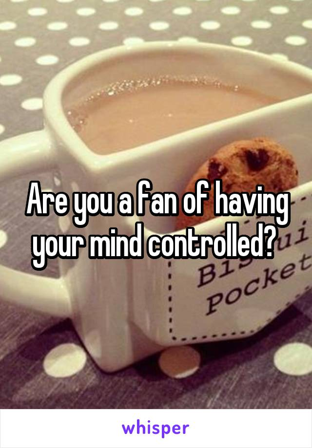 Are you a fan of having your mind controlled?