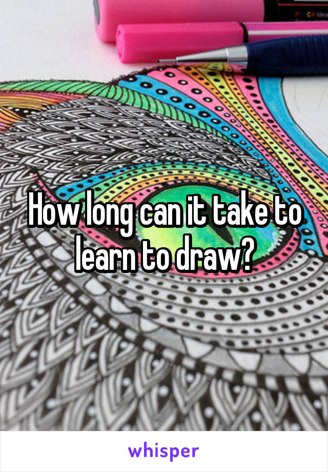 How long can it take to learn to draw?