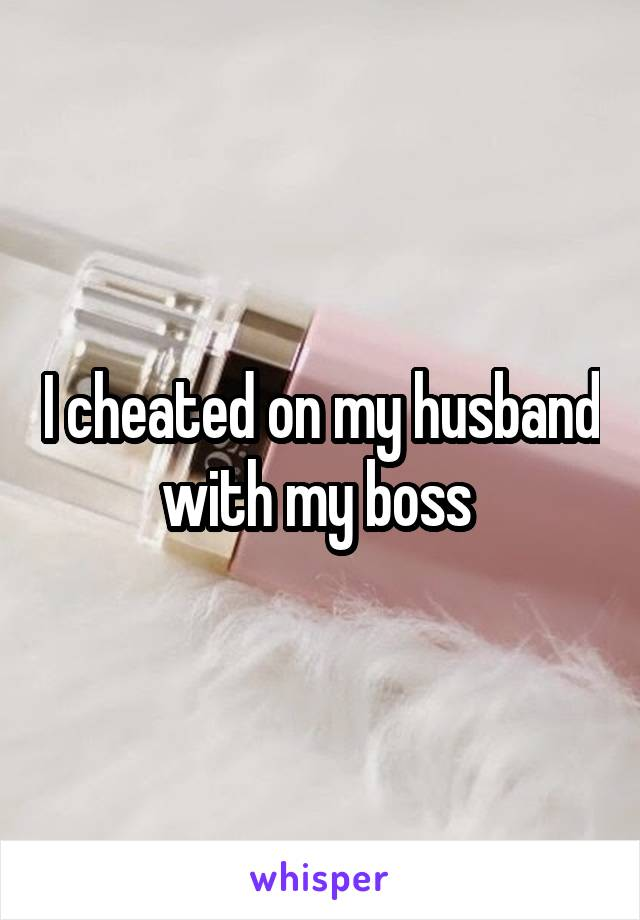 I cheated on my husband with my boss