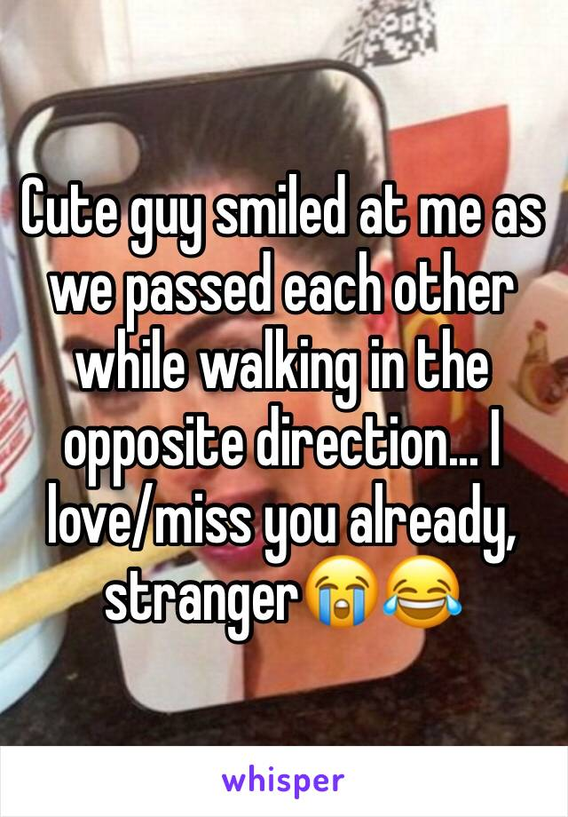 Cute guy smiled at me as we passed each other while walking in the opposite direction... I love/miss you already, stranger😭😂