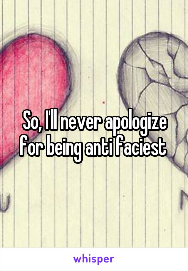 So, I'll never apologize for being anti faciest