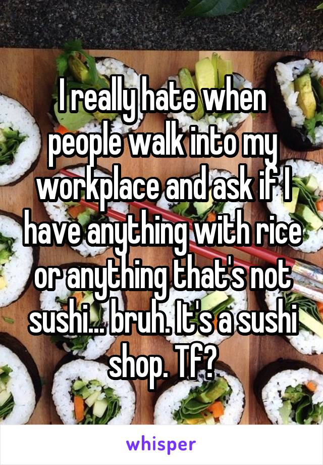 I really hate when people walk into my workplace and ask if I have anything with rice or anything that's not sushi... bruh. It's a sushi shop. Tf?