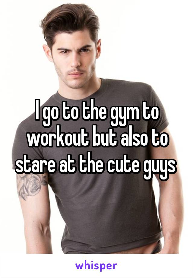I go to the gym to workout but also to stare at the cute guys