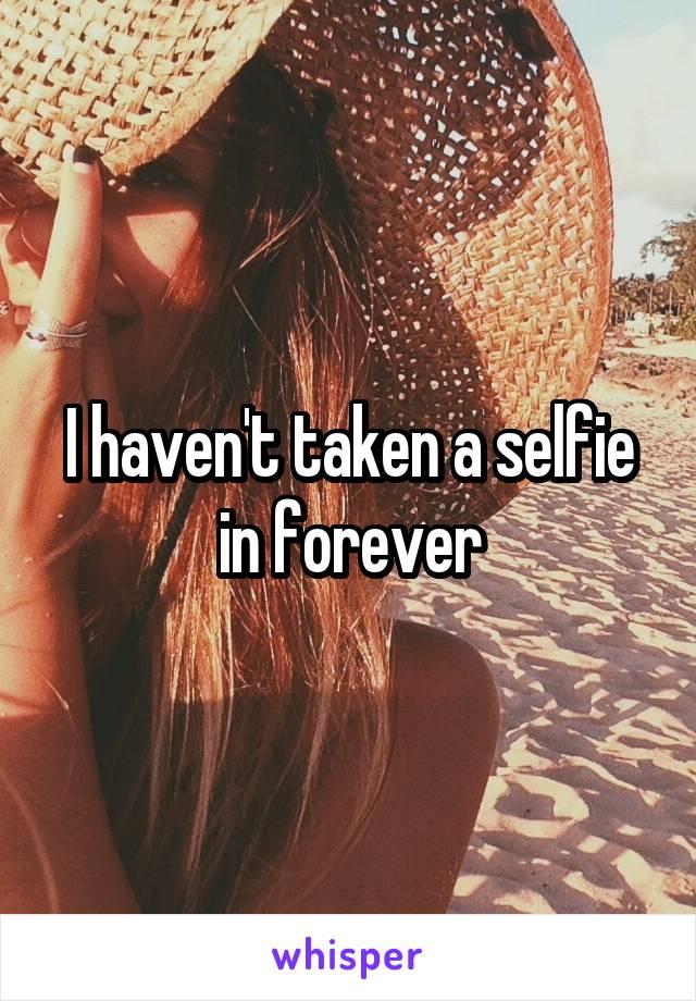 I haven't taken a selfie in forever