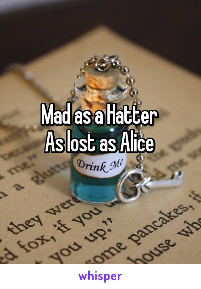 Mad as a Hatter  As lost as Alice