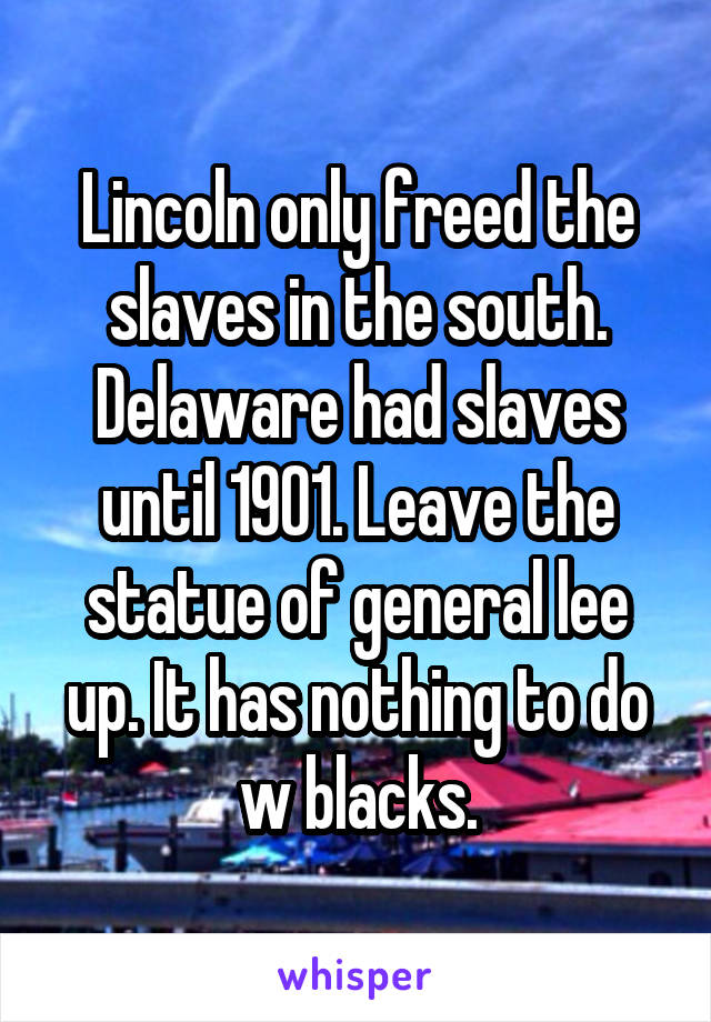 Lincoln only freed the slaves in the south. Delaware had slaves until 1901. Leave the statue of general lee up. It has nothing to do w blacks.