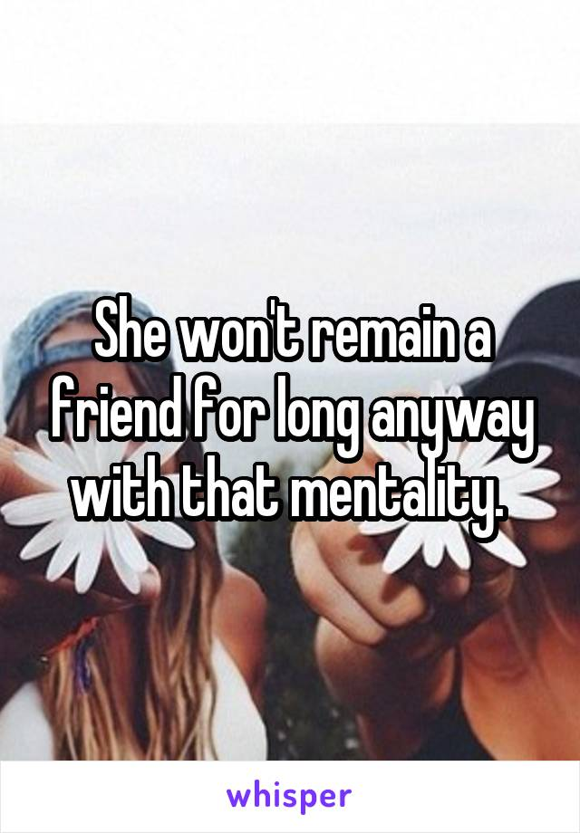 She won't remain a friend for long anyway with that mentality.