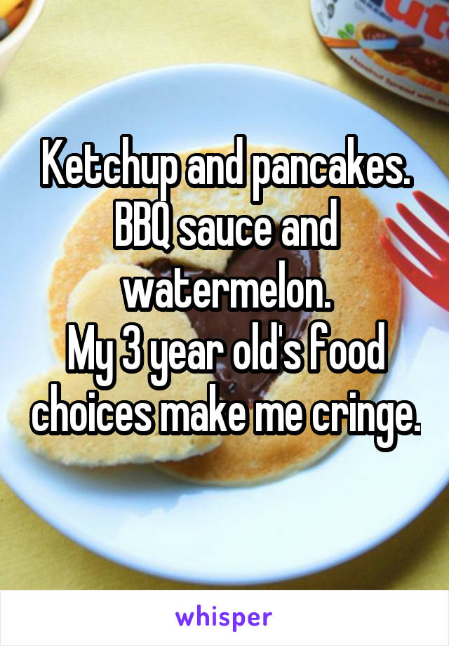 Ketchup and pancakes. BBQ sauce and watermelon. My 3 year old's food choices make me cringe.