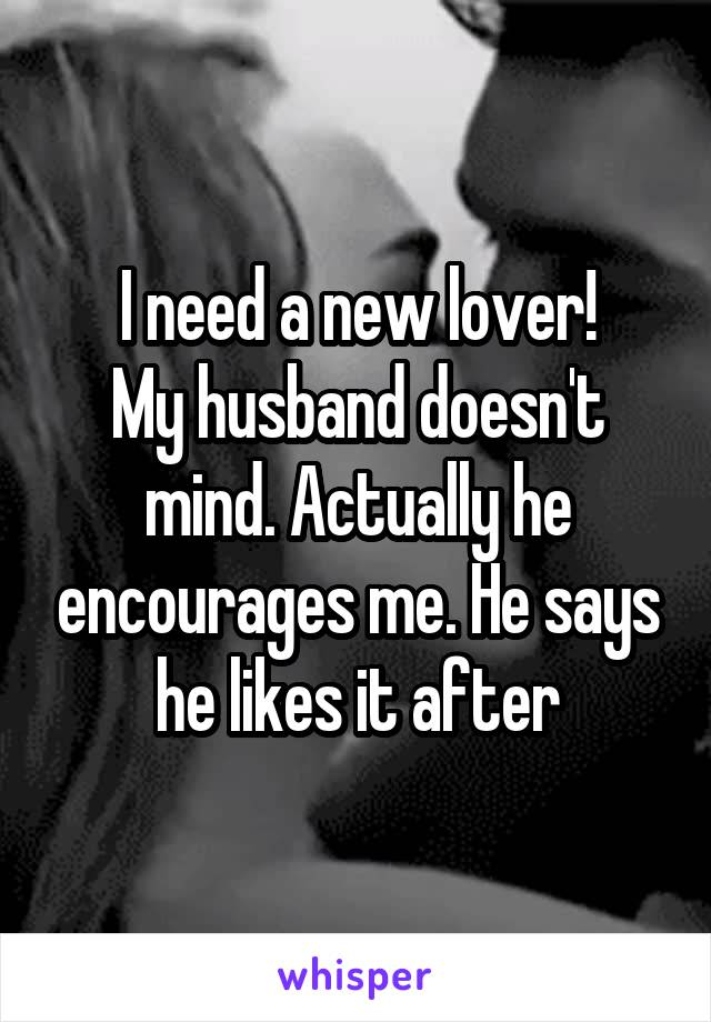 I need a new lover! My husband doesn't mind. Actually he encourages me. He says he likes it after