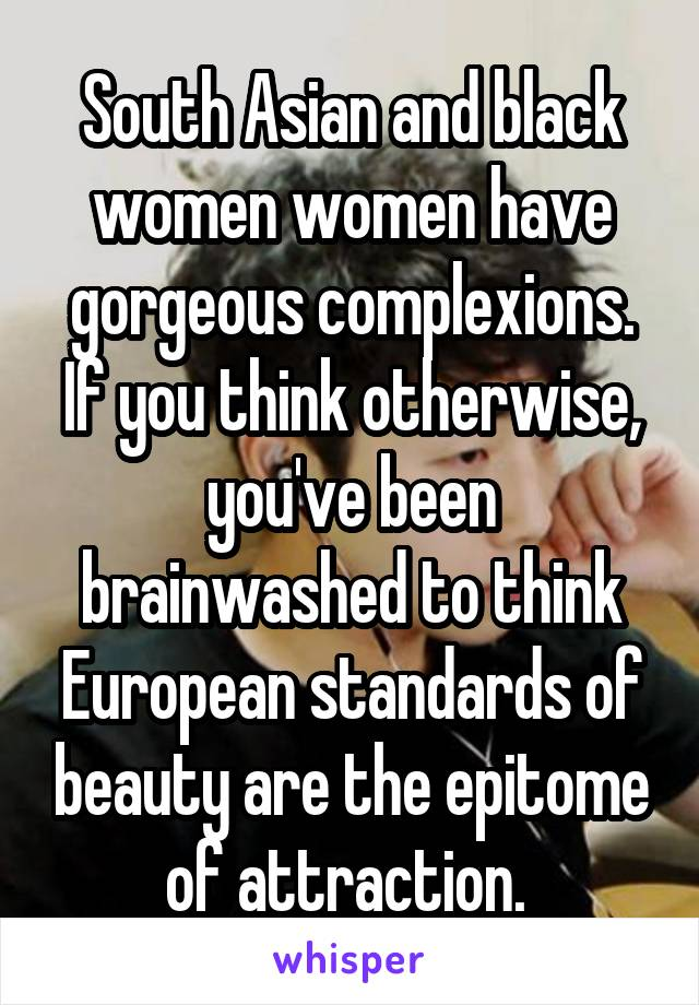 South Asian and black women women have gorgeous complexions. If you think otherwise, you've been brainwashed to think European standards of beauty are the epitome of attraction.