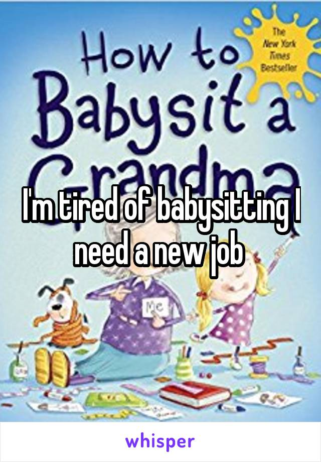 I'm tired of babysitting I need a new job