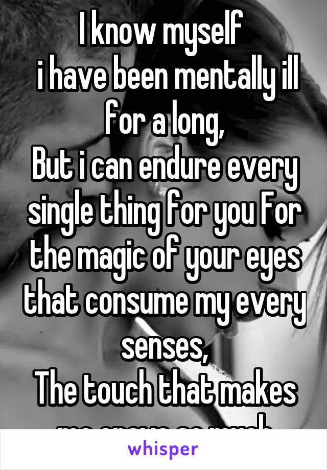 I know myself   i have been mentally ill for a long, But i can endure every single thing for you For the magic of your eyes that consume my every senses, The touch that makes me crave so much
