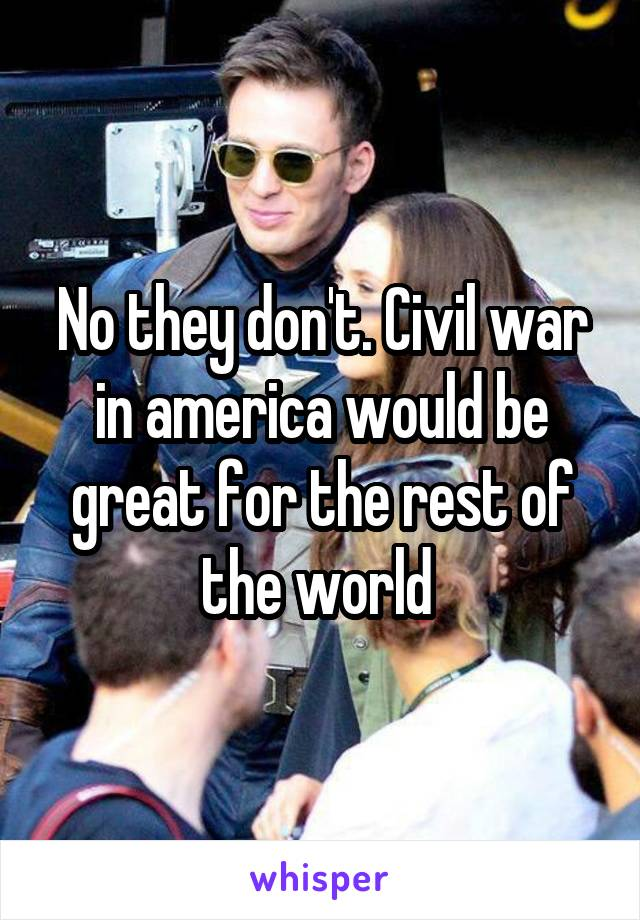No they don't. Civil war in america would be great for the rest of the world