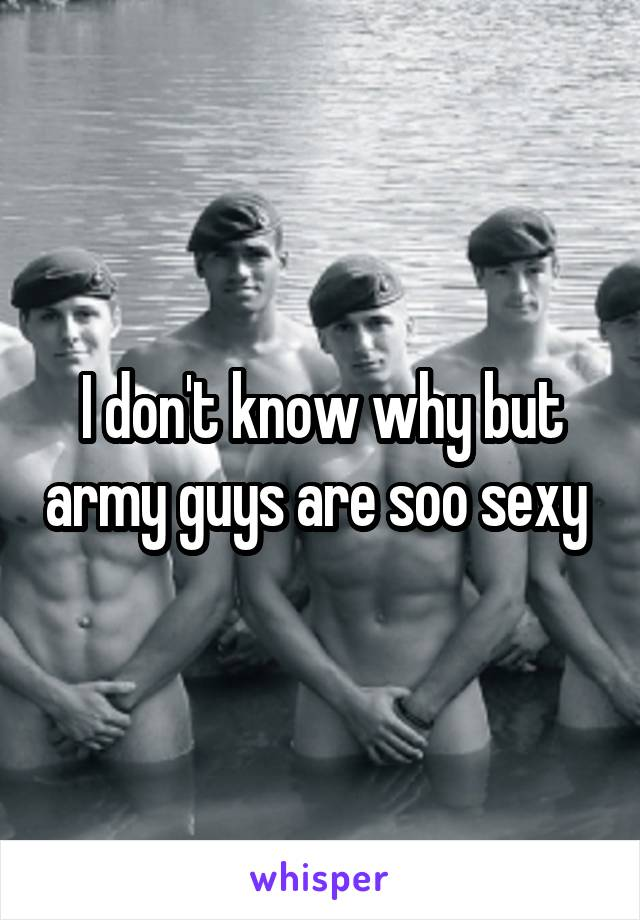 I don't know why but army guys are soo sexy
