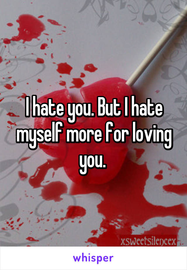 I hate you. But I hate myself more for loving you.