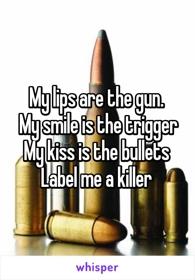 My lips are the gun.  My smile is the trigger My kiss is the bullets  Label me a killer