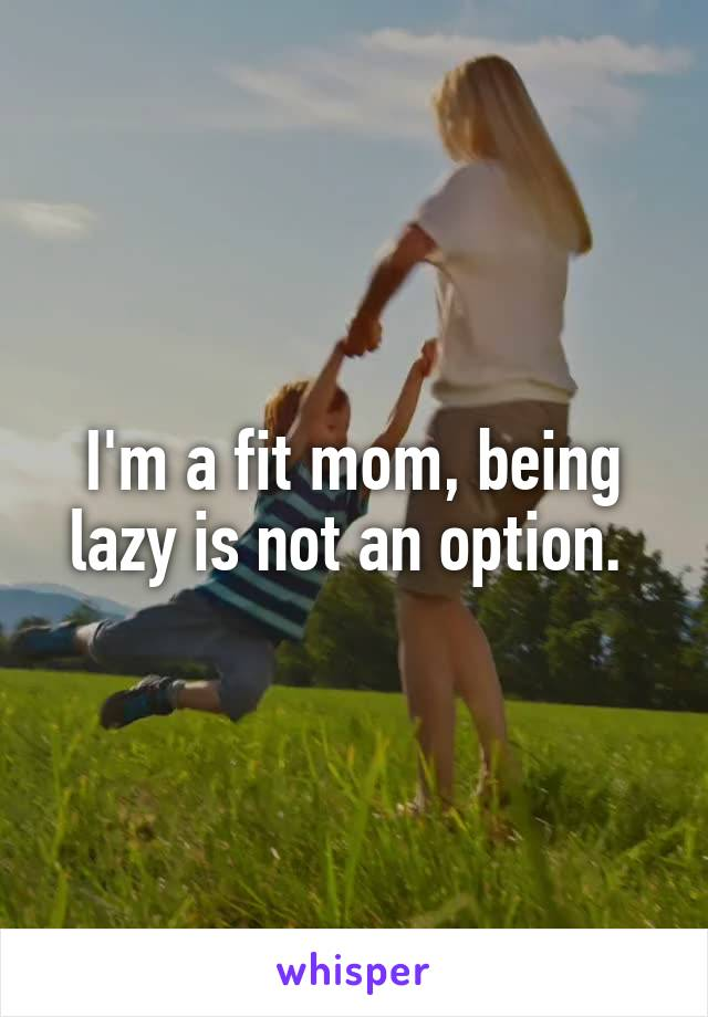 I'm a fit mom, being lazy is not an option.
