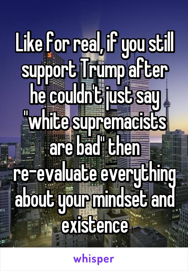 "Like for real, if you still support Trump after he couldn't just say ""white supremacists are bad"" then re-evaluate everything about your mindset and existence"