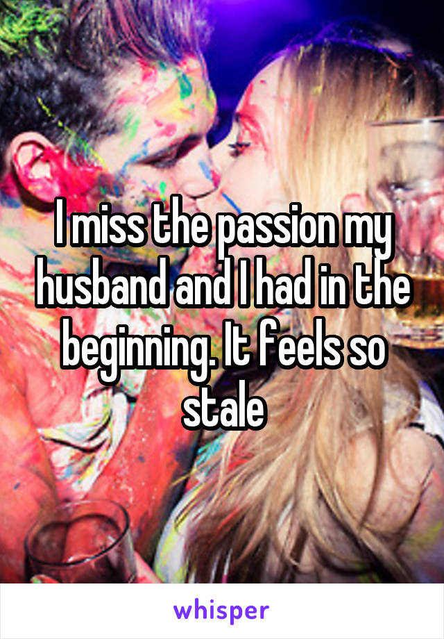 I miss the passion my husband and I had in the beginning. It feels so stale
