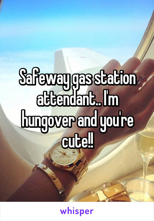 Safeway gas station attendant.. I'm hungover and you're cute!!