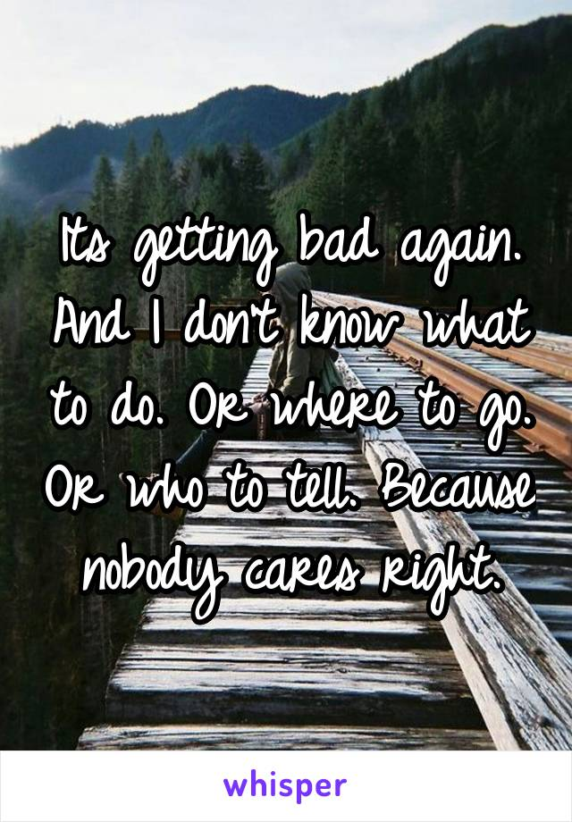 Its getting bad again. And I don't know what to do. Or where to go. Or who to tell. Because nobody cares right.