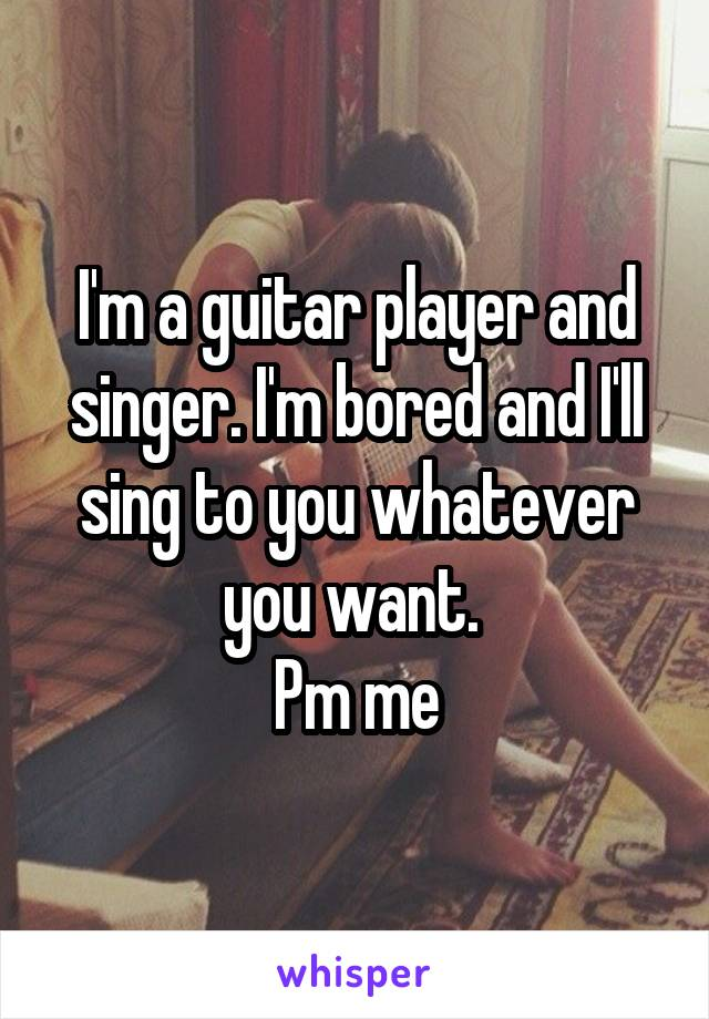 I'm a guitar player and singer. I'm bored and I'll sing to you whatever you want.  Pm me