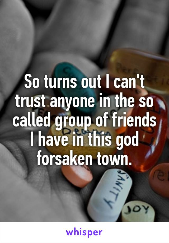 So turns out I can't trust anyone in the so called group of friends I have in this god forsaken town.