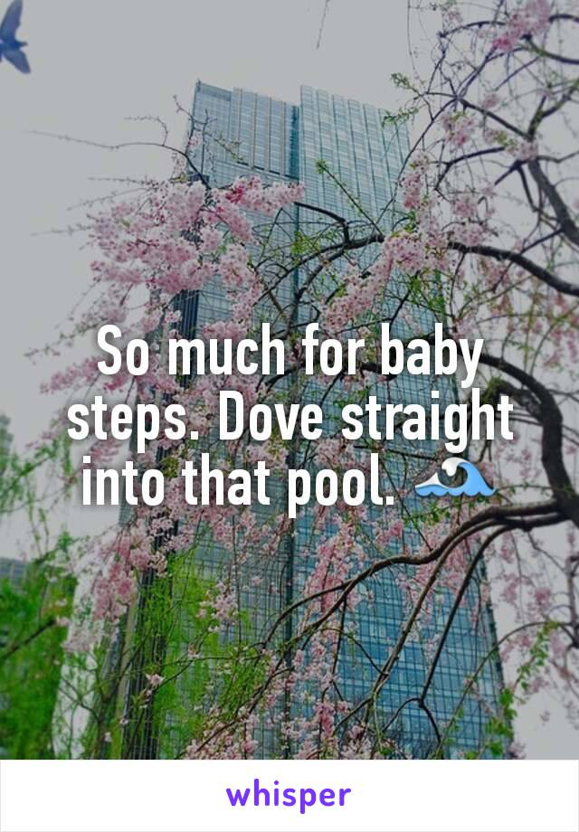 So much for baby steps. Dove straight into that pool. 🌊