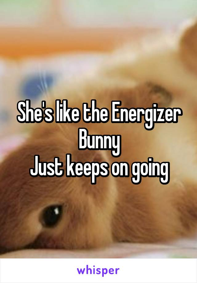 She's like the Energizer Bunny Just keeps on going