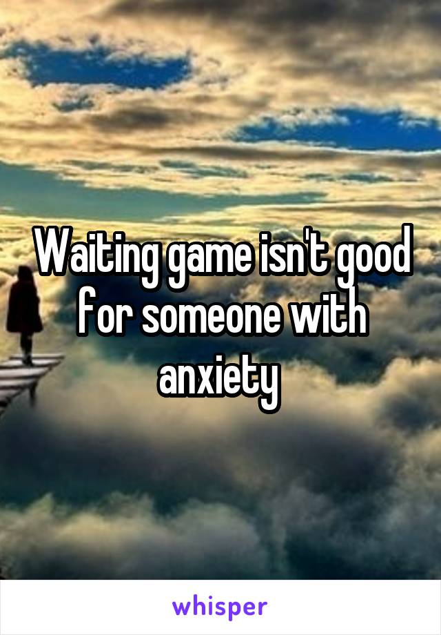 Waiting game isn't good for someone with anxiety