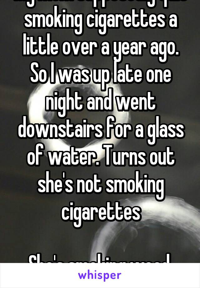 My mom supposedly quit smoking cigarettes a little over a year ago. So I was up late one night and went downstairs for a glass of water. Turns out she's not smoking cigarettes  She's smoking weed. Smh