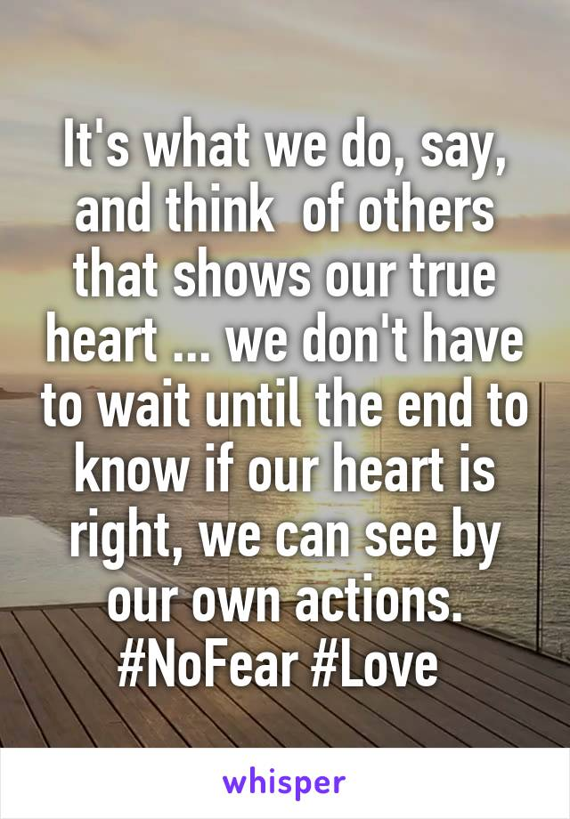 It's what we do, say, and think  of others that shows our true heart ... we don't have to wait until the end to know if our heart is right, we can see by our own actions. #NoFear #Love