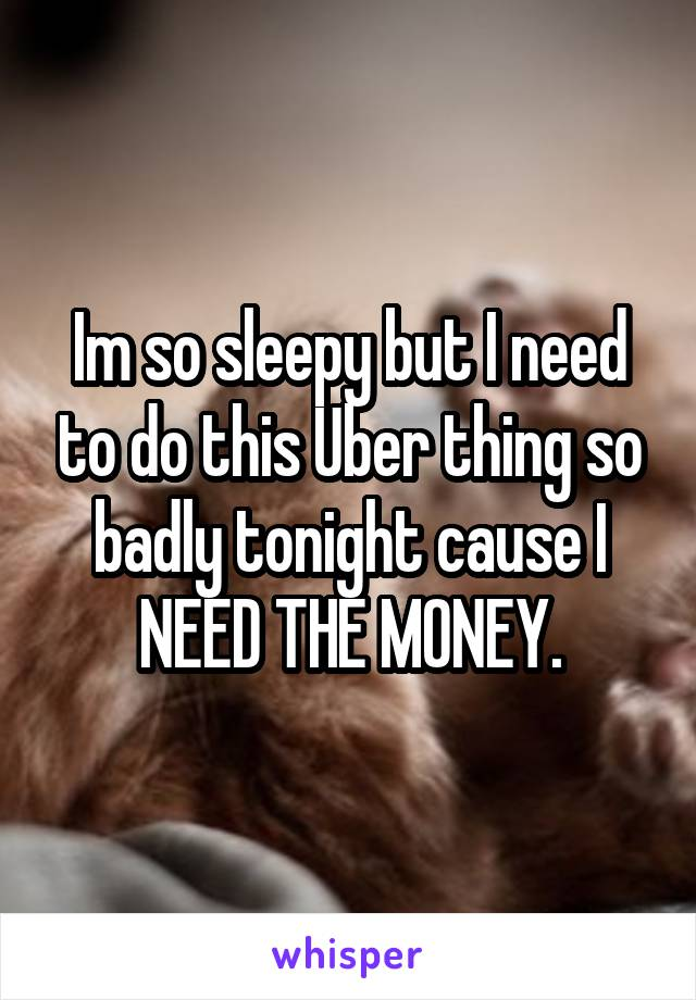 Im so sleepy but I need to do this Uber thing so badly tonight cause I NEED THE MONEY.