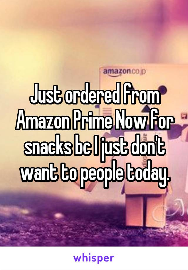 Just ordered from Amazon Prime Now for snacks bc I just don't want to people today.