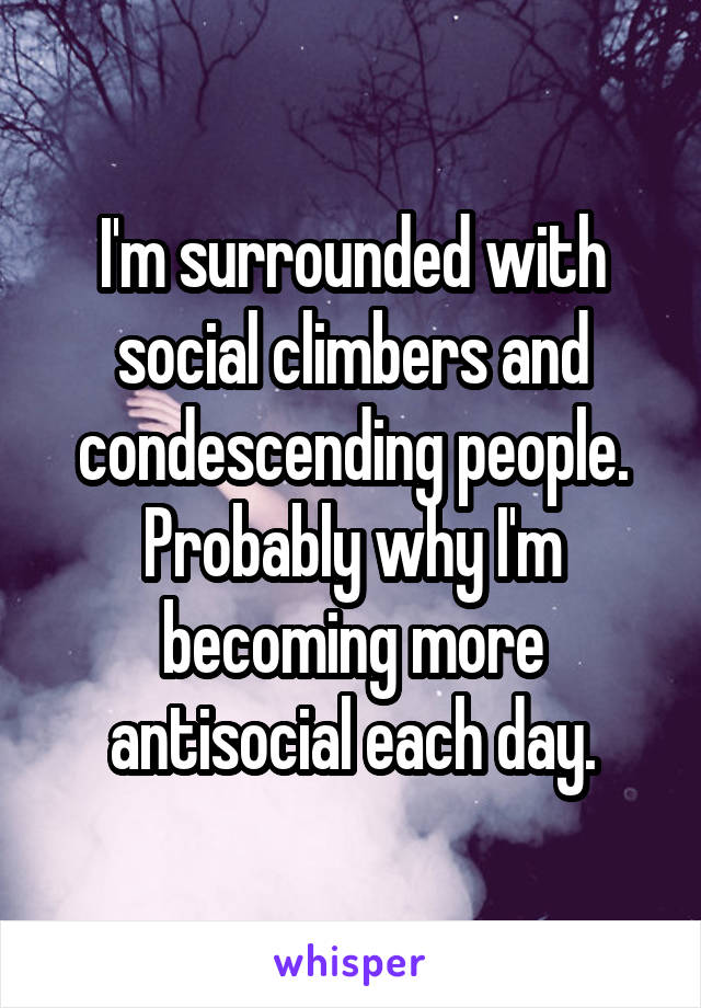 I'm surrounded with social climbers and condescending people. Probably why I'm becoming more antisocial each day.