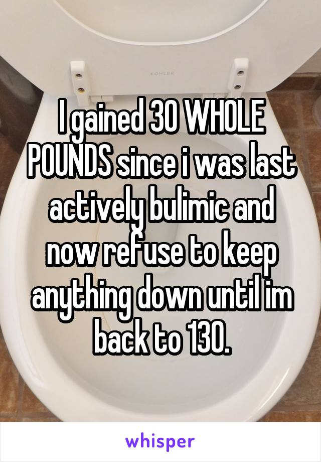 I gained 30 WHOLE POUNDS since i was last actively bulimic and now refuse to keep anything down until im back to 130.