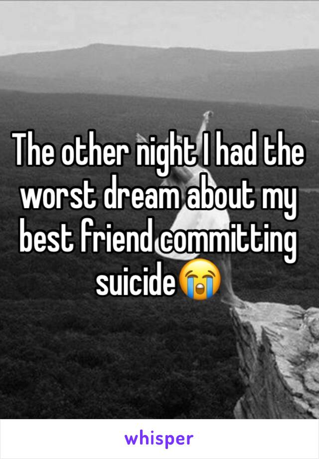 The other night I had the worst dream about my best friend committing suicide😭