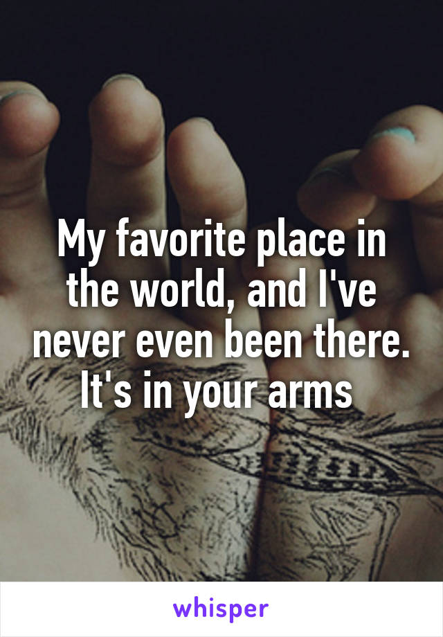 My favorite place in the world, and I've never even been there. It's in your arms
