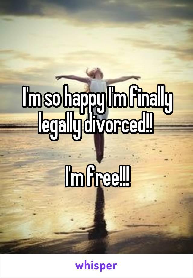 I'm so happy I'm finally legally divorced!!   I'm free!!!