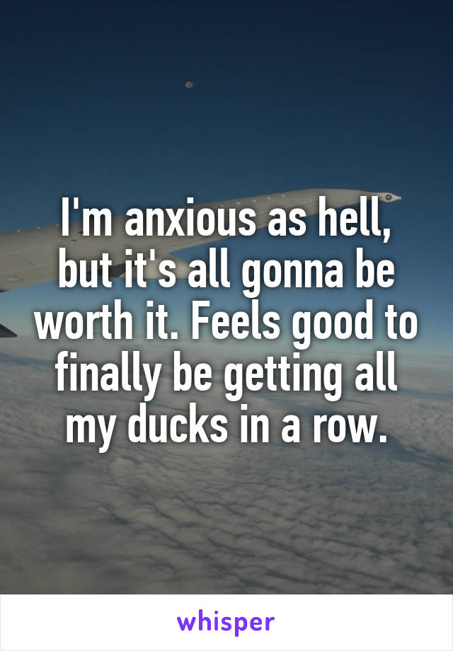 I'm anxious as hell, but it's all gonna be worth it. Feels good to finally be getting all my ducks in a row.