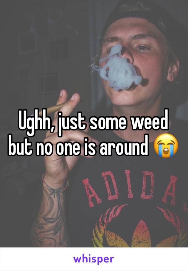 Ughh, just some weed but no one is around 😭