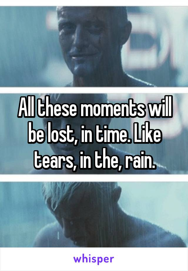 All these moments will be lost, in time. Like tears, in the, rain.