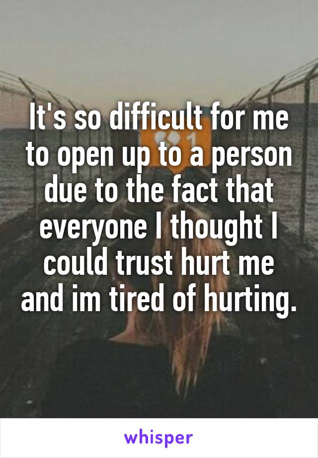 It's so difficult for me to open up to a person due to the fact that everyone I thought I could trust hurt me and im tired of hurting.