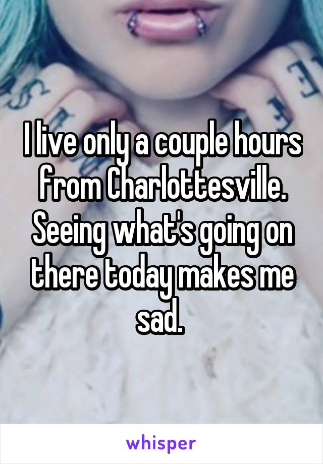 I live only a couple hours from Charlottesville. Seeing what's going on there today makes me sad.
