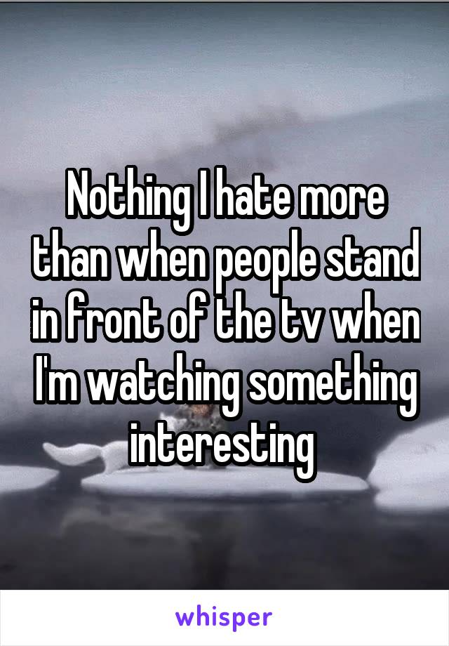 Nothing I hate more than when people stand in front of the tv when I'm watching something interesting