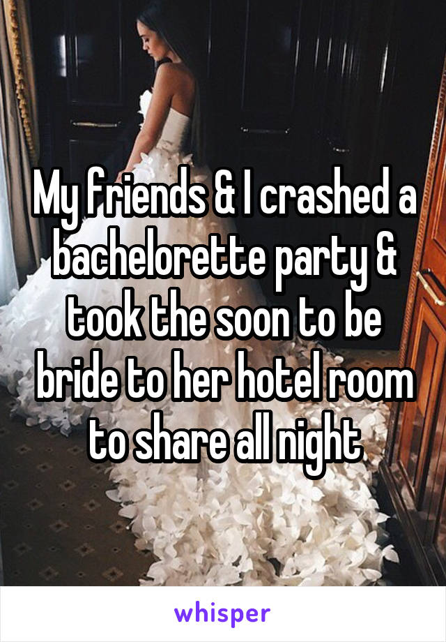 My friends & I crashed a bachelorette party & took the soon to be bride to her hotel room to share all night