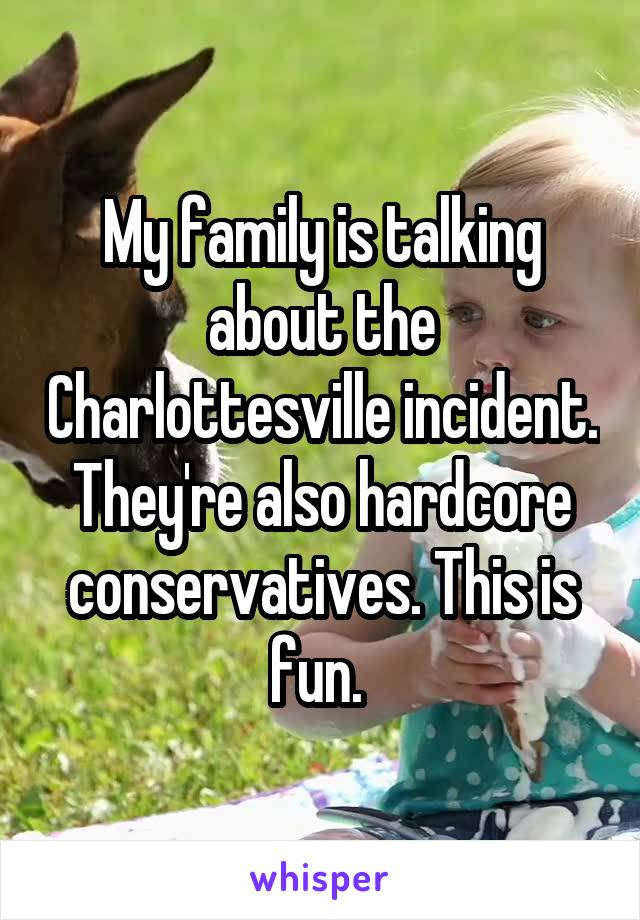 My family is talking about the Charlottesville incident. They're also hardcore conservatives. This is fun.
