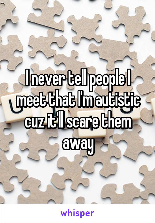 I never tell people I meet that I'm autistic cuz it'll scare them away