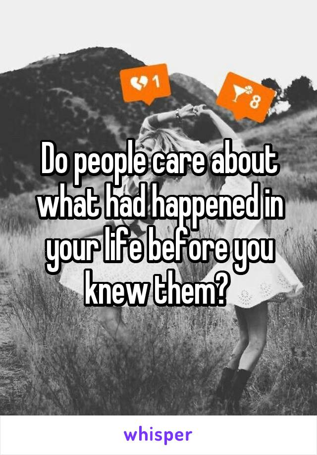 Do people care about what had happened in your life before you knew them?